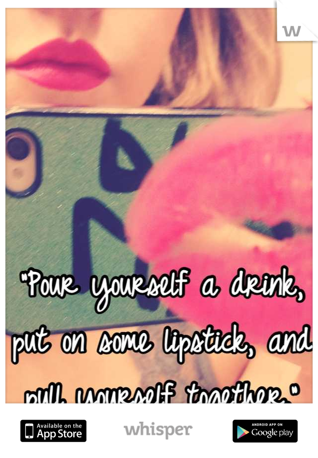 """""""Pour yourself a drink, put on some lipstick, and pull yourself together."""""""
