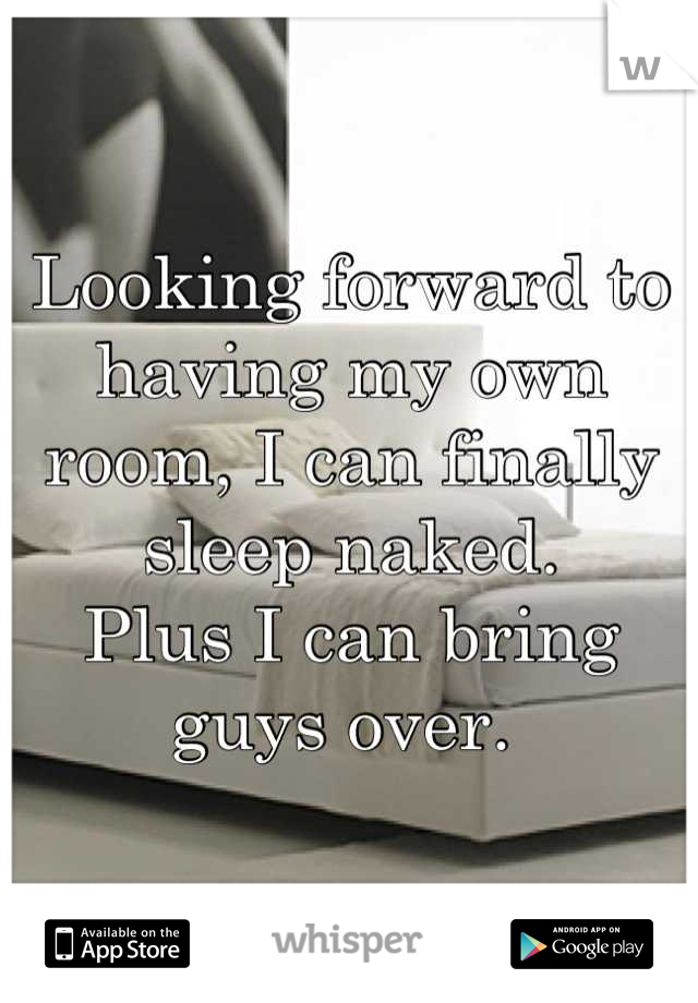 Looking forward to having my own room, I can finally sleep naked.  Plus I can bring guys over.