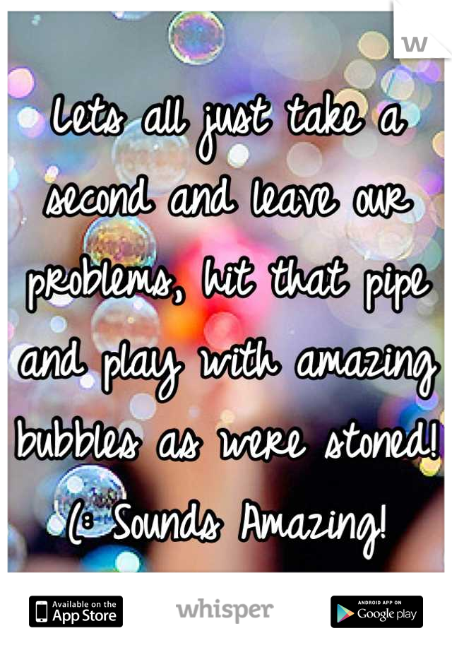 Lets all just take a second and leave our problems, hit that pipe and play with amazing bubbles as were stoned!(: Sounds Amazing!