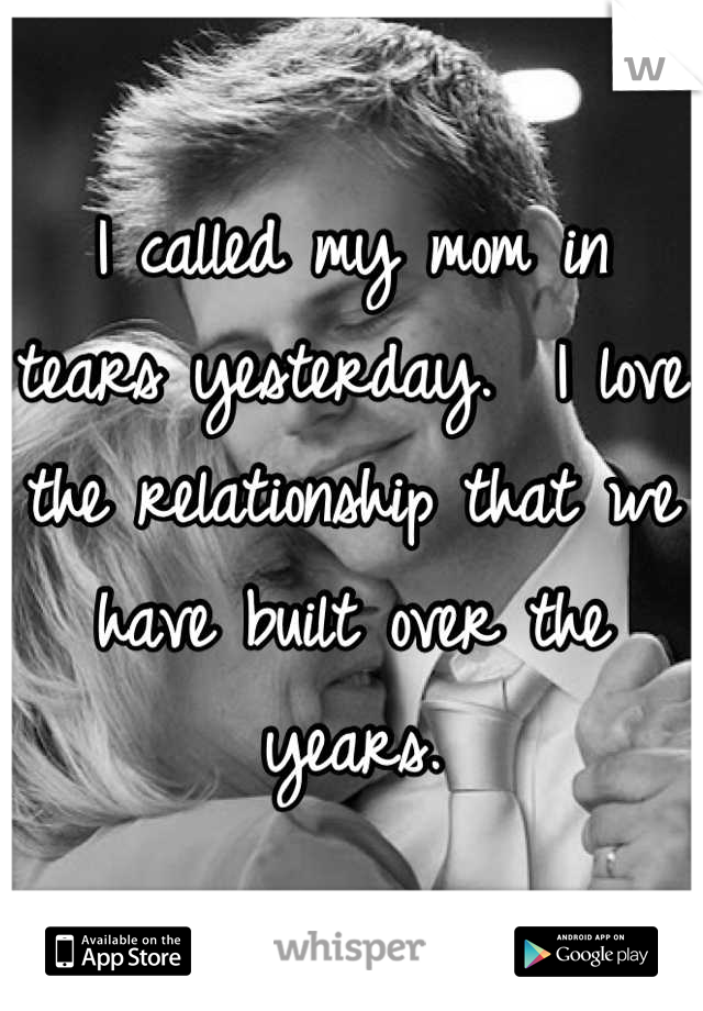 I called my mom in tears yesterday.  I love the relationship that we have built over the years.