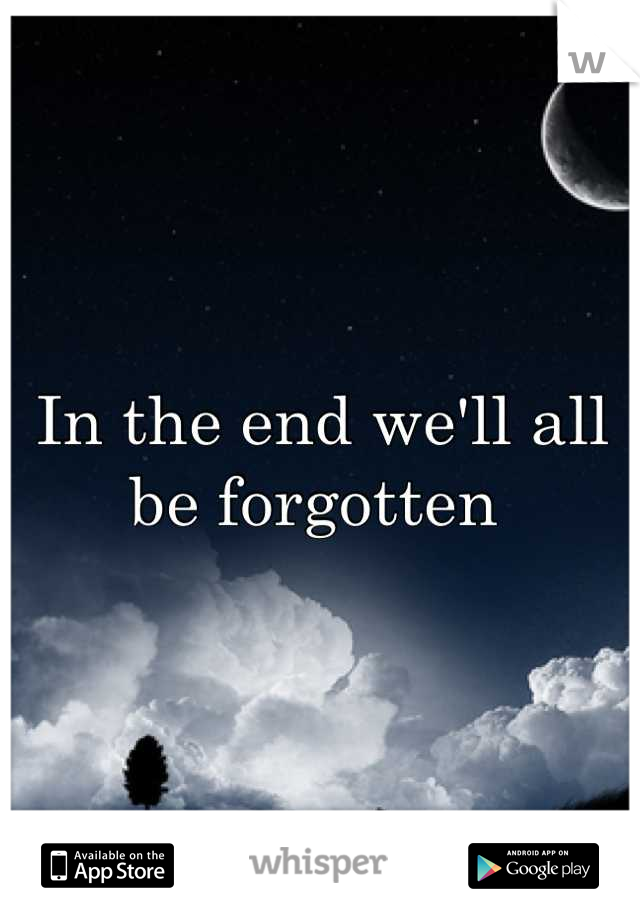 In the end we'll all be forgotten