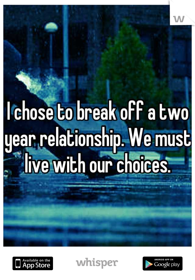 I chose to break off a two year relationship. We must live with our choices.