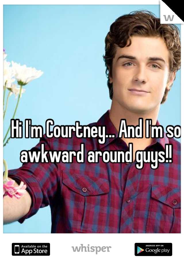 Hi I'm Courtney... And I'm so awkward around guys!!