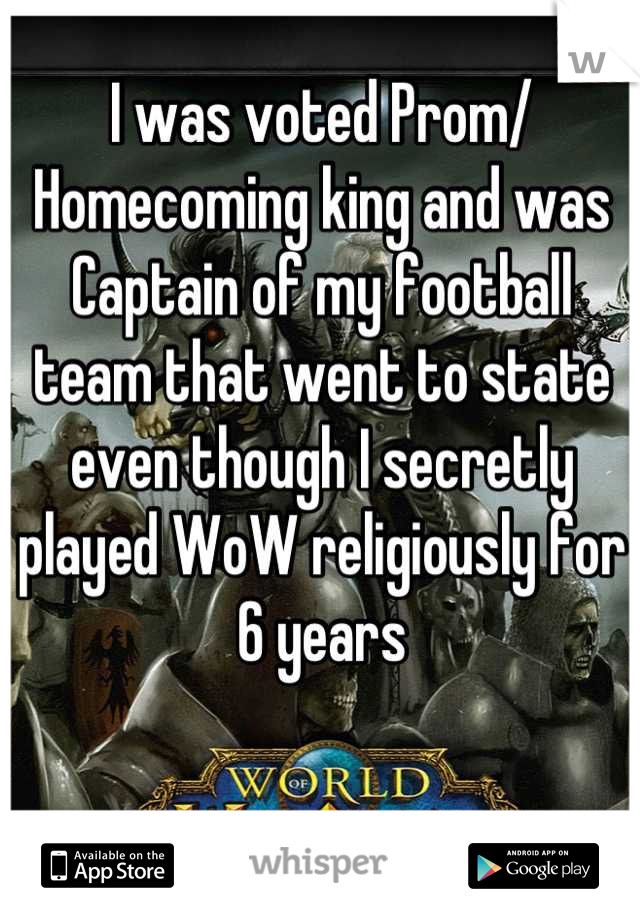 I was voted Prom/ Homecoming king and was Captain of my football team that went to state even though I secretly played WoW religiously for 6 years