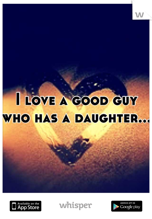 I love a good guy who has a daughter...