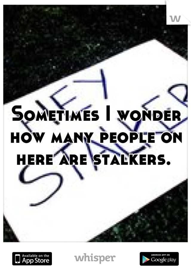 Sometimes I wonder how many people on here are stalkers.