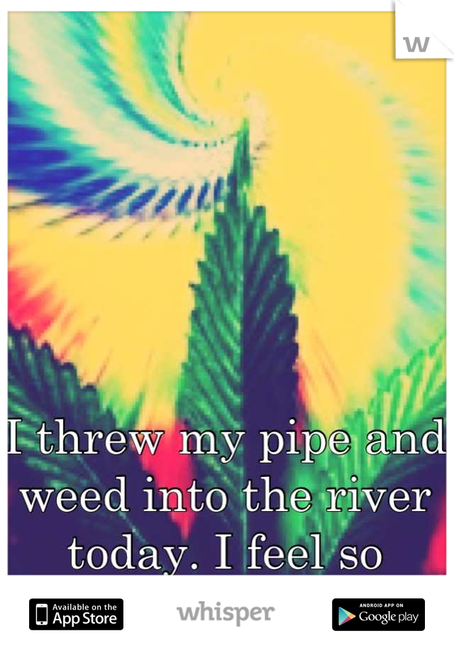 I threw my pipe and weed into the river today. I feel so relieved.