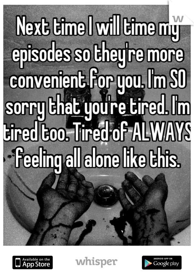Next time I will time my episodes so they're more convenient for you. I'm SO sorry that you're tired. I'm tired too. Tired of ALWAYS feeling all alone like this.