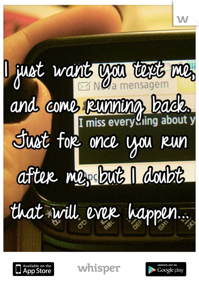 I just want you text me, and come running back. Just for once you run after me, but I doubt that will ever happen...