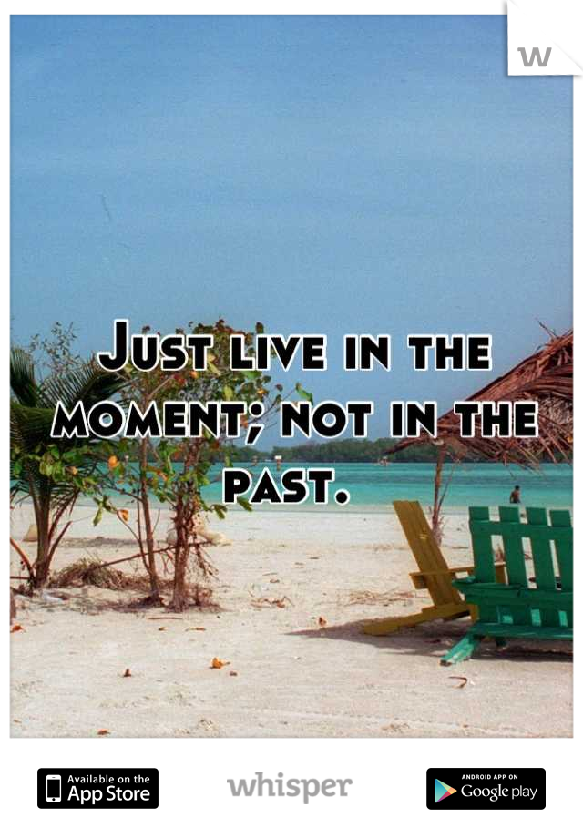 Just live in the moment; not in the past.