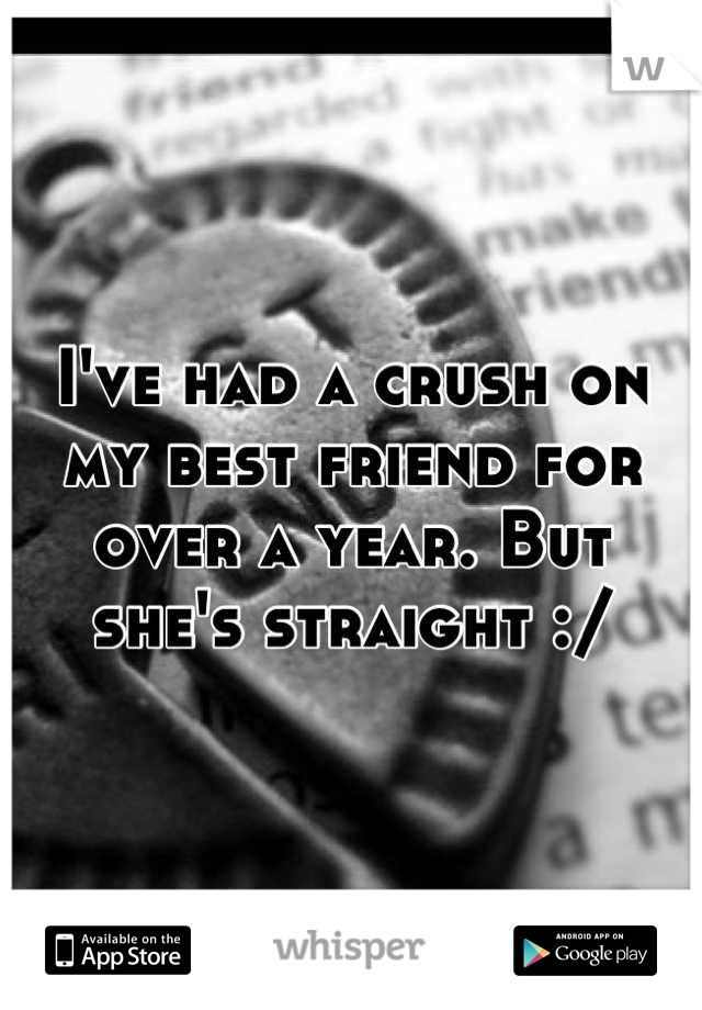 I've had a crush on my best friend for over a year. But she's straight :/
