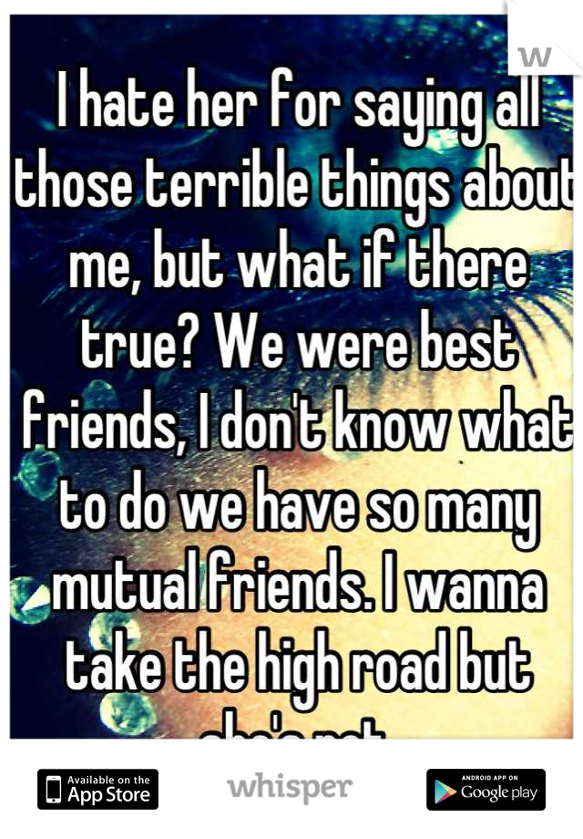 I hate her for saying all those terrible things about me, but what if there true? We were best friends, I don't know what to do we have so many mutual friends. I wanna take the high road but she's not.