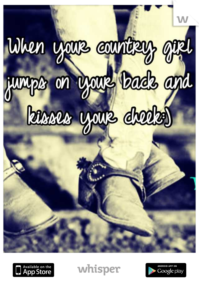 When your country girl jumps on your back and kisses your cheek:)