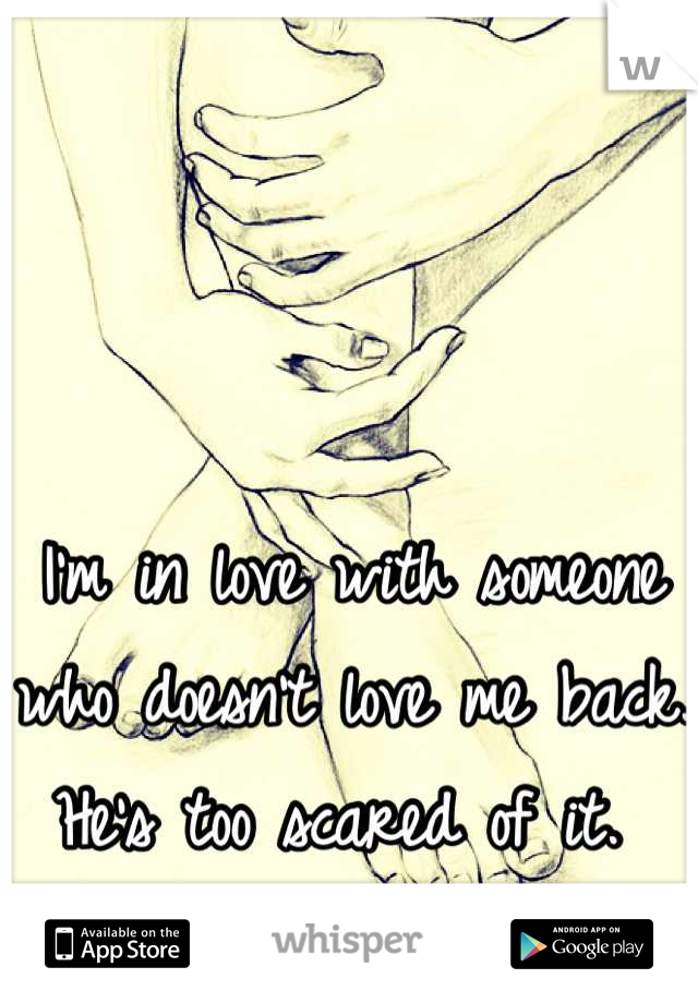I'm in love with someone who doesn't love me back. He's too scared of it.