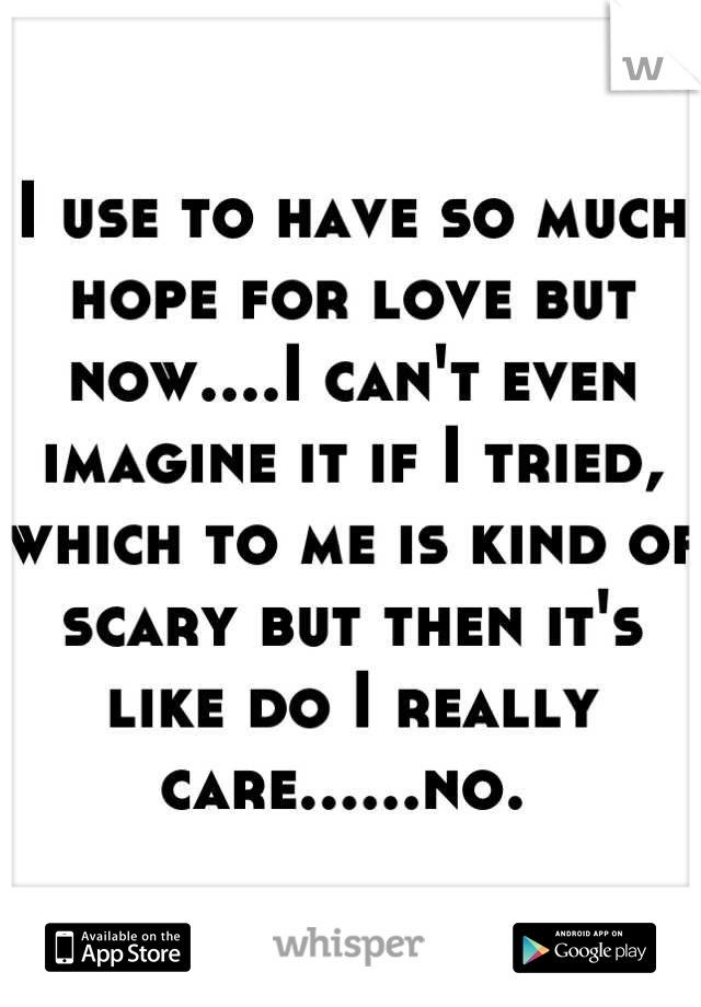 I use to have so much hope for love but now....I can't even imagine it if I tried, which to me is kind of scary but then it's like do I really care......no.