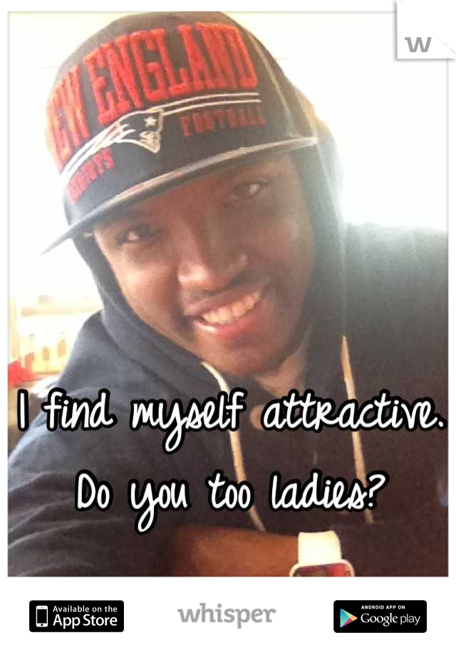 I find myself attractive.  Do you too ladies?