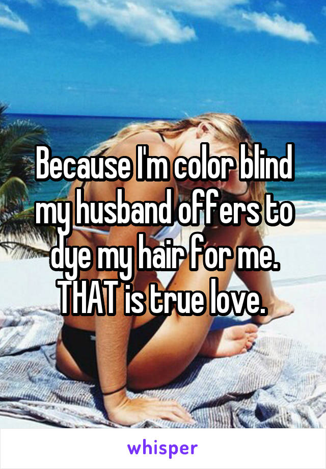 Because I'm color blind my husband offers to dye my hair for me. THAT is true love.