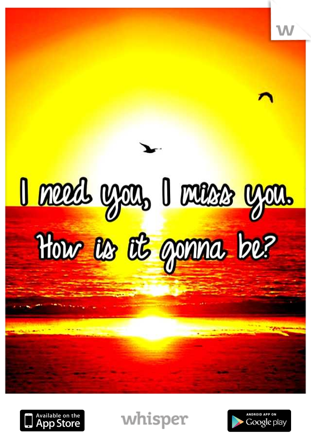 I need you, I miss you. How is it gonna be?