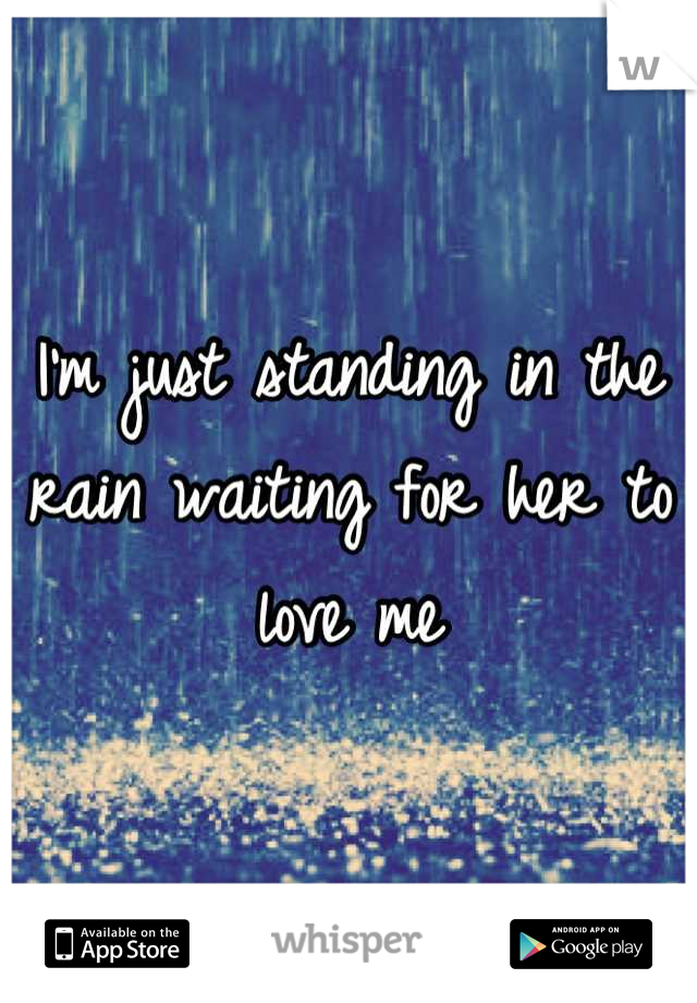 I'm just standing in the rain waiting for her to love me