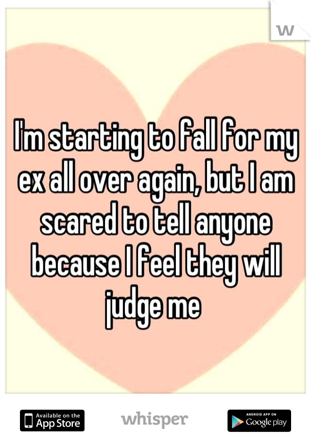 I'm starting to fall for my ex all over again, but I am scared to tell anyone because I feel they will judge me