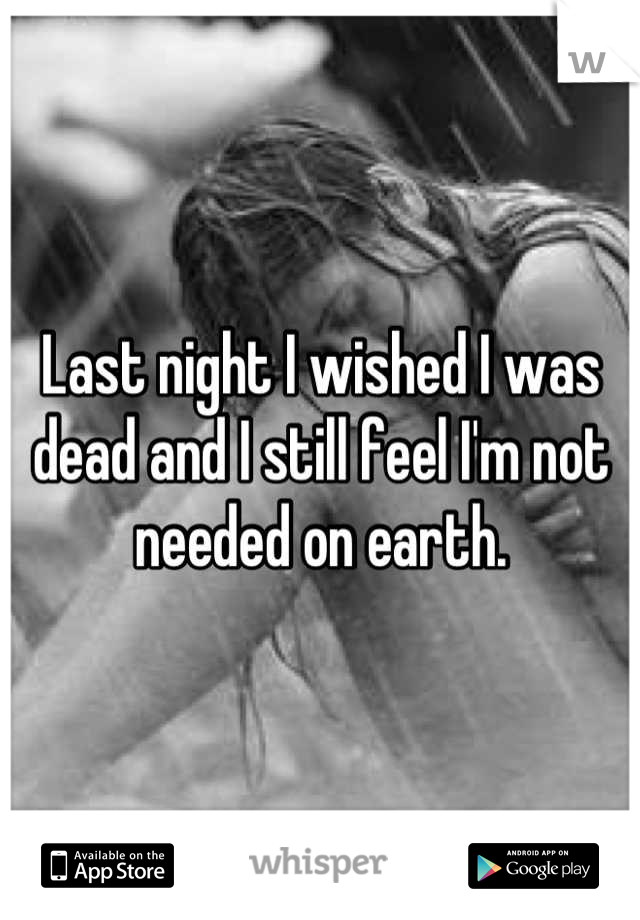 Last night I wished I was dead and I still feel I'm not needed on earth.