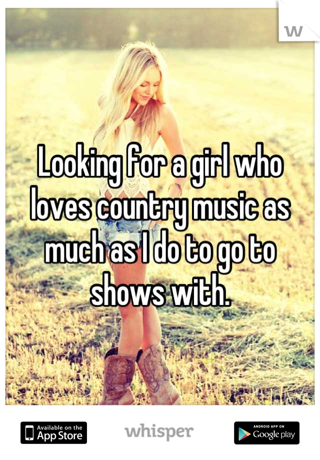 Looking for a girl who loves country music as much as I do to go to shows with.