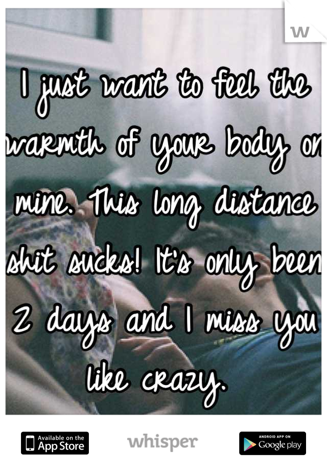 I just want to feel the warmth of your body on mine. This long distance shit sucks! It's only been 2 days and I miss you like crazy.