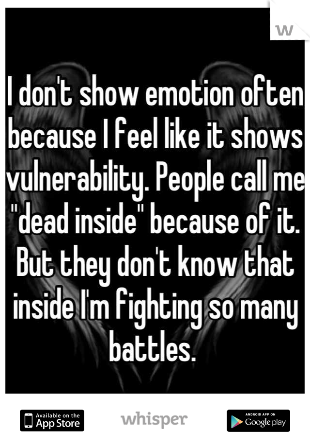 """I don't show emotion often because I feel like it shows vulnerability. People call me """"dead inside"""" because of it. But they don't know that inside I'm fighting so many battles."""