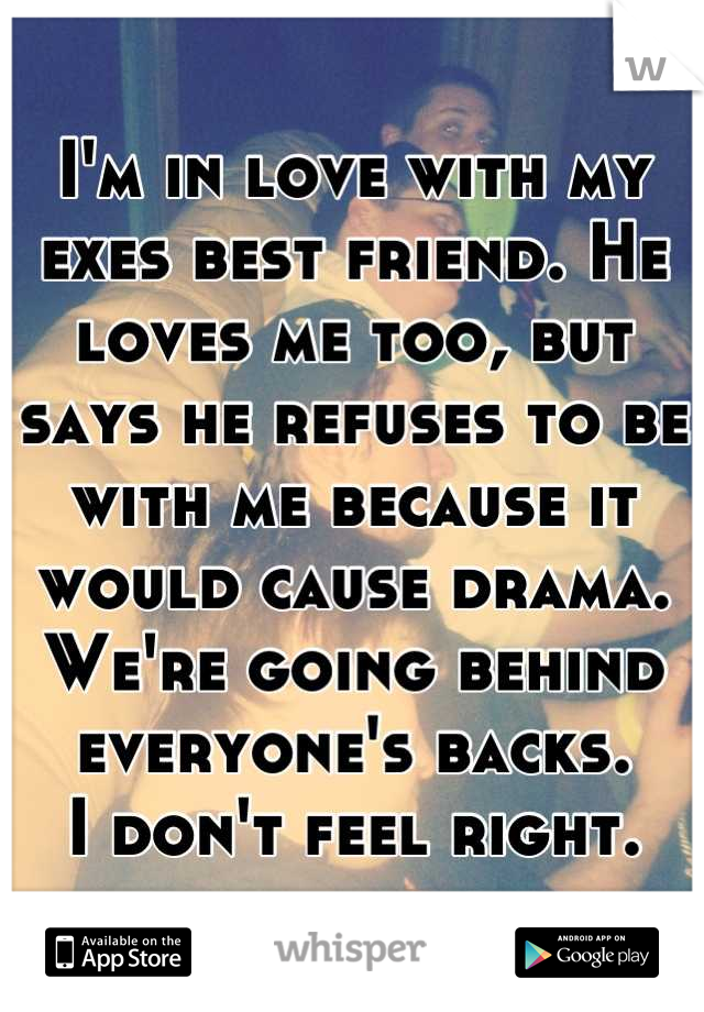 I'm in love with my exes best friend. He loves me too, but says he refuses to be with me because it would cause drama. We're going behind everyone's backs. I don't feel right.