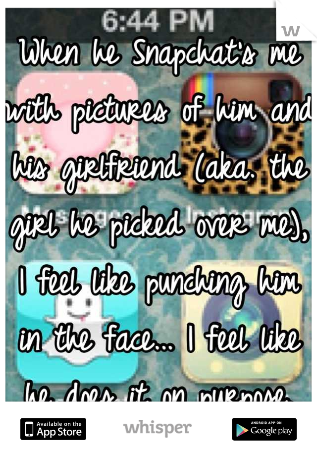 When he Snapchat's me with pictures of him and his girlfriend (aka. the girl he picked over me), I feel like punching him in the face... I feel like he does it on purpose.