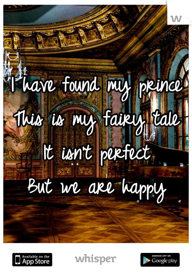 I have found my prince This is my fairy tale  It isn't perfect But we are happy