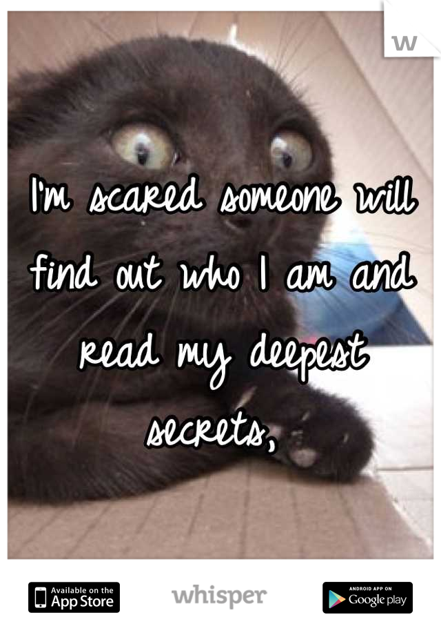I'm scared someone will find out who I am and read my deepest secrets,