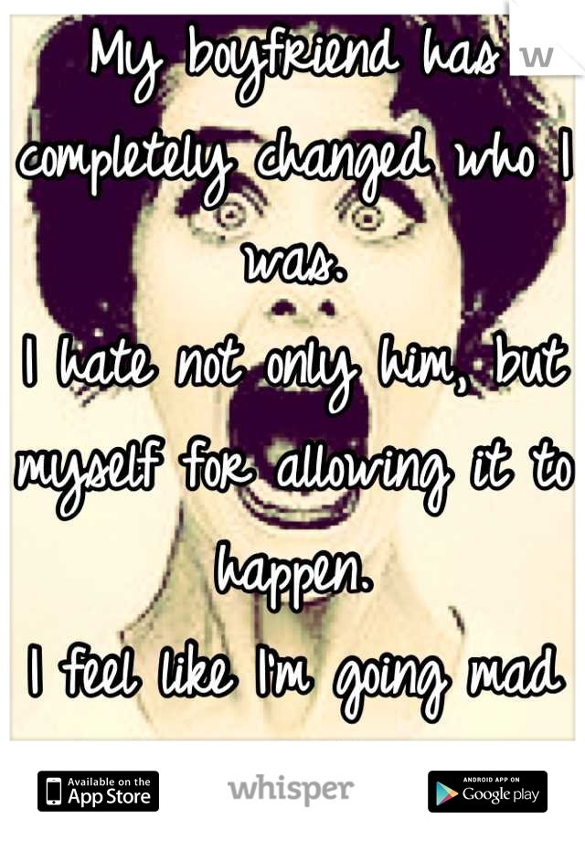 My boyfriend has completely changed who I was.  I hate not only him, but myself for allowing it to happen.  I feel like I'm going mad because of it.