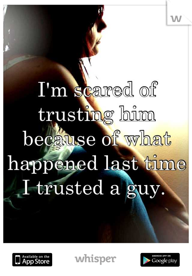 I'm scared of trusting him because of what happened last time I trusted a guy.