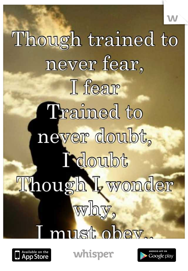 Though trained to never fear, I fear Trained to never doubt, I doubt Though I wonder why, I must obey..