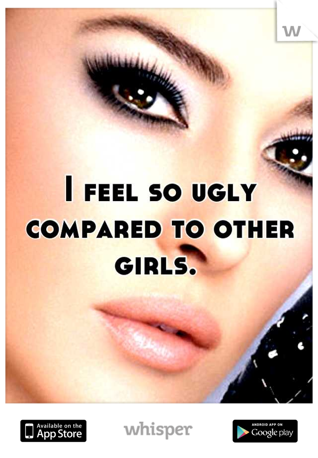 I feel so ugly compared to other girls.