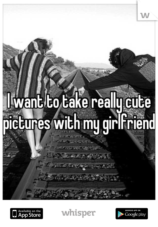 I want to take really cute pictures with my girlfriend