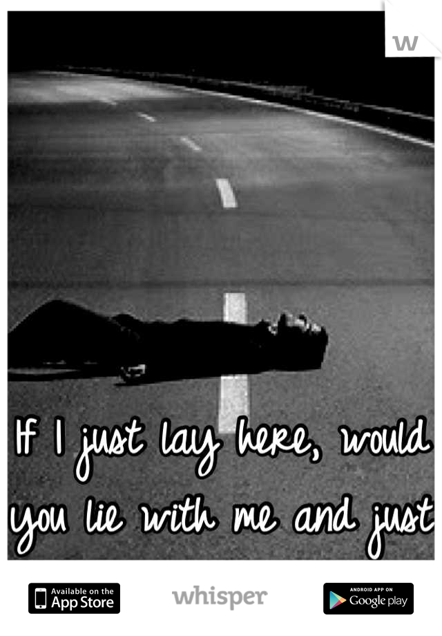 If I just lay here, would you lie with me and just forget the world?