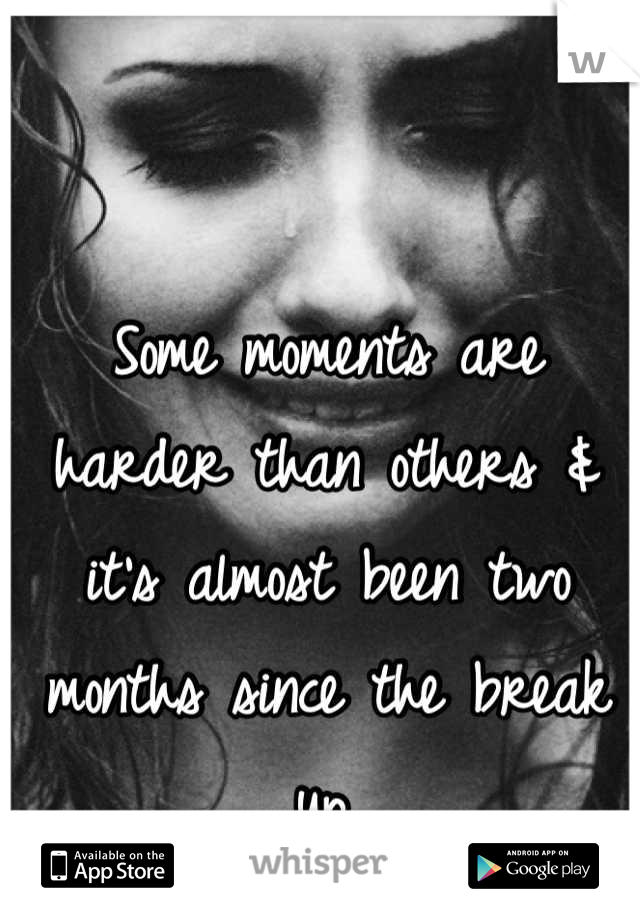 Some moments are harder than others & it's almost been two months since the break up.