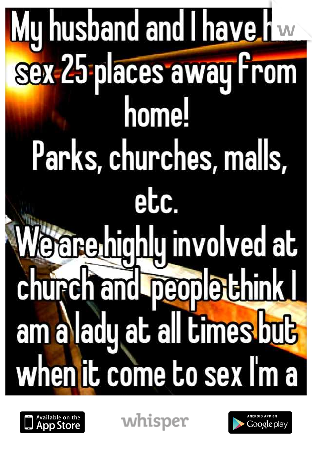 My husband and I have had sex 25 places away from home!  Parks, churches, malls, etc. We are highly involved at church and  people think I am a lady at all times but when it come to sex I'm a freak.