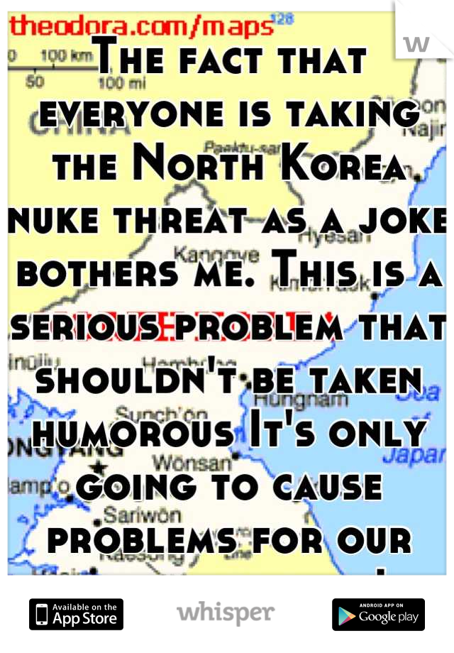 The fact that everyone is taking the North Korea nuke threat as a joke bothers me. This is a serious problem that shouldn't be taken humorous It's only going to cause problems for our entire country!