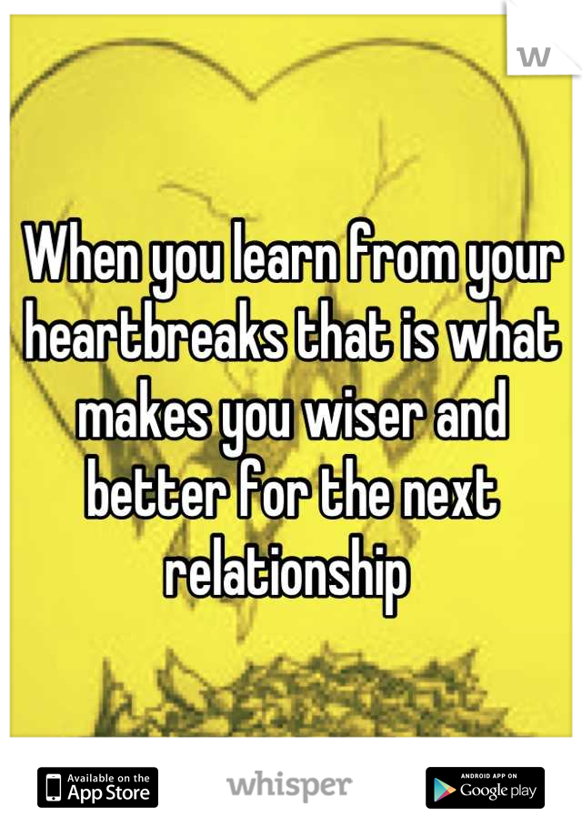 When you learn from your heartbreaks that is what makes you wiser and better for the next relationship