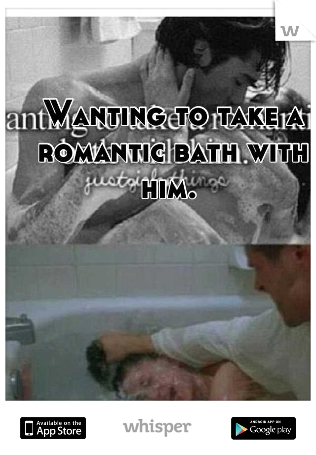 Wanting to take a romantic bath with him.