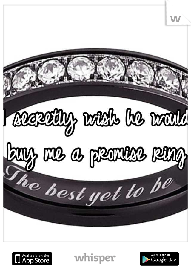 I secretly wish he would buy me a promise ring