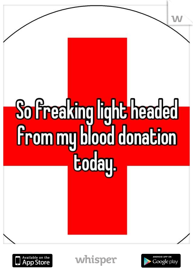 So freaking light headed from my blood donation today.