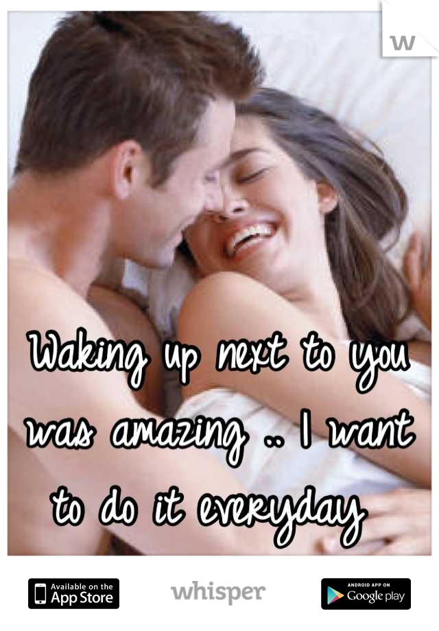 Waking up next to you was amazing .. I want to do it everyday