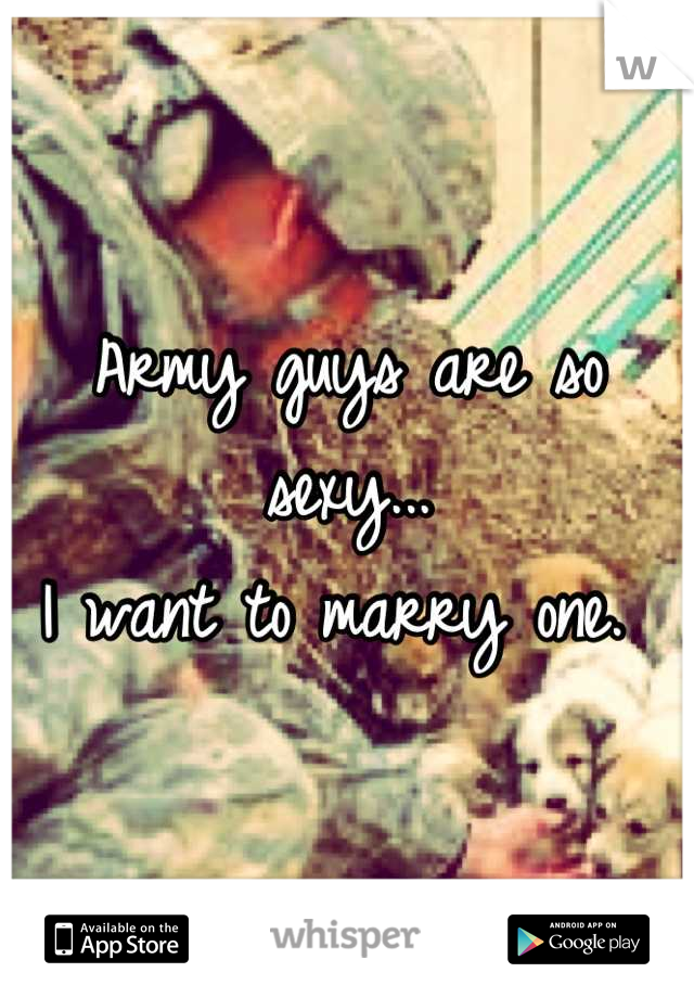Army guys are so sexy...  I want to marry one.
