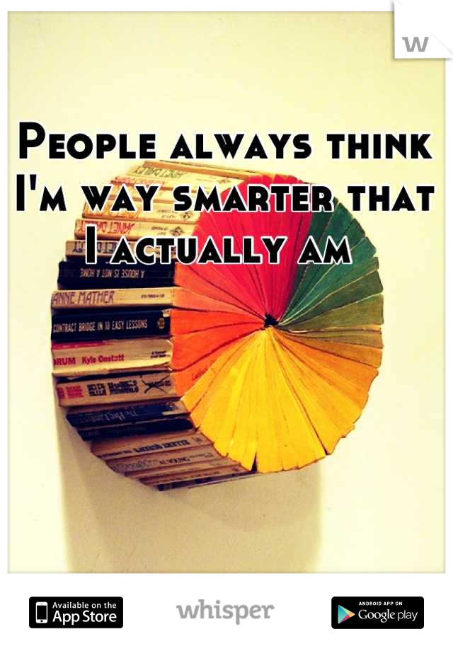 People always think I'm way smarter that I actually am