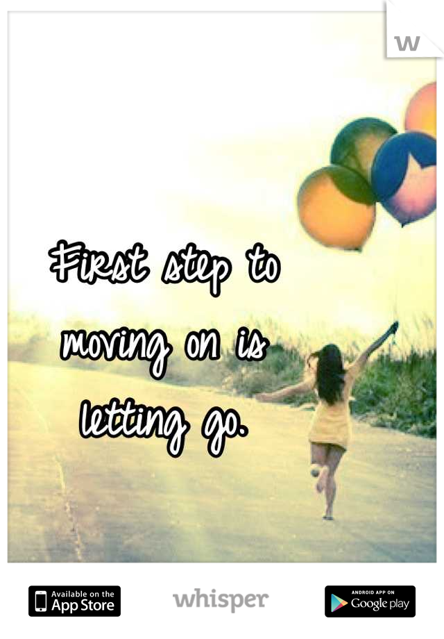 First step to  moving on is  letting go.