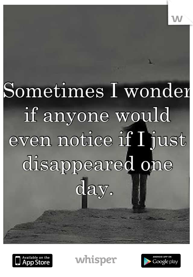Sometimes I wonder if anyone would even notice if I just disappeared one day.